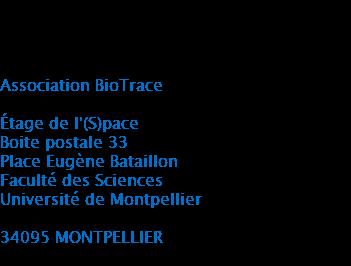 Adresse physique Association BioTrace Étage de l'(S)pace Boite postale 33 Place Eugène Bataillon Faculté des Sciences Université de Montpellier 34095 MONTPELLIER