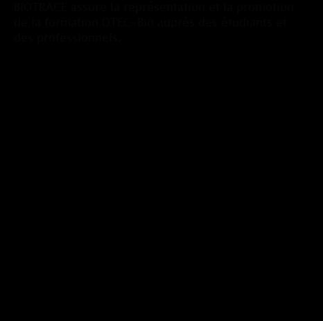 BIOTRACE assure la représentation et la promotion de la formation DTEC-Bio auprès des étudiants et des professionnels. À travers la réalisation d'un congrès scientifique annuel, l'association a pour principales ambitions de rassembler des chercheurs et ingénieurs scientifiques afin de faire état des avancées technologiques, tout en sensibilisant un large public, sur un sujet d'actualité. Les objectifs reposent également sur l'insertion professionnelle des membres de l'association et la valorisation de la formation DTEC-Bio. Enfin, cette manifestation permet aux étudiants d'acquérir les compétences nécessaires à l'organisation et à la gestion de projets. En effet, pour mener à bien ce projet, l'ensemble des membres de la promotion M2 « DTEC-Bio » est réparti en quatre groupes de travail : finance, logistique, ressources humaines et communication.